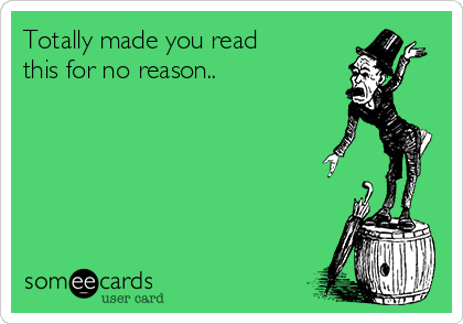 Totally made you read this for no reason..