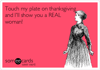 Touch my plate on thanksgiving and I'll show you a REAL woman!