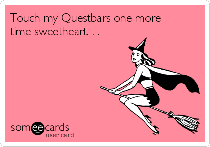 Touch my Questbars one more time sweetheart. . .