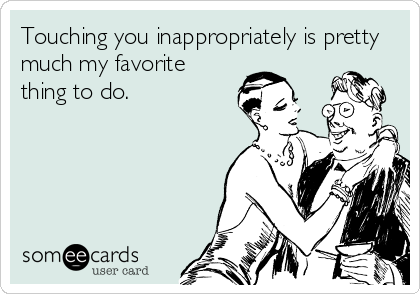 Touching you inappropriately is pretty much my favorite thing to do.