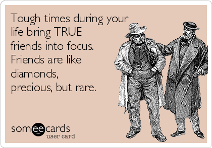 Tough times during your      life bring TRUE friends into focus. Friends are like diamonds, precious, but rare.