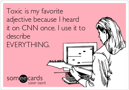 Toxic is my favorite adjective because I heard it on CNN once. I use it to describe EVERYTHING.