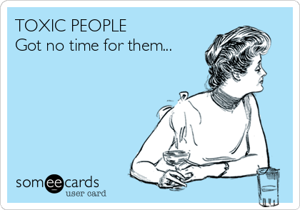 TOXIC PEOPLE Got no time for them...