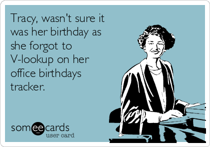 Tracy, wasn't sure it was her birthday as she forgot to V-lookup on her office birthdays tracker.