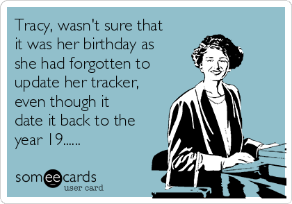 Tracy, wasn't sure that it was her birthday as she had forgotten to update her tracker, even though it date it back to the year 19......