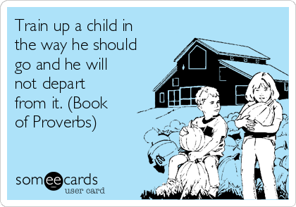 Train up a child in the way he should go and he will not depart from it. (Book of Proverbs)
