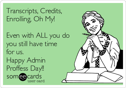 Transcripts, Credits, Enrolling, Oh My!  Even with ALL you do you still have time for us. Happy Admin Proffess Day!!