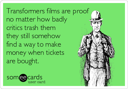 Transformers films are proof  no matter how badly critics trash them they still somehow find a way to make money when tickets are bought.
