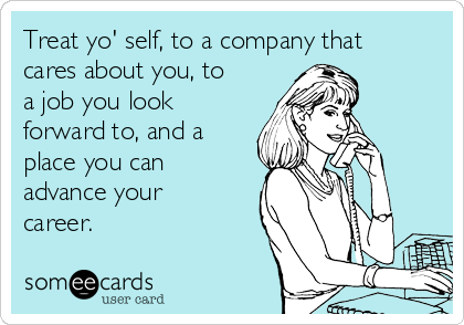 Treat yo' self, to a company that cares about you, to a job you look forward to, and a place you can advance your career.