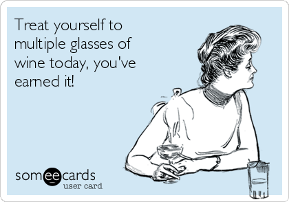 Treat yourself to multiple glasses of wine today, you've earned it!