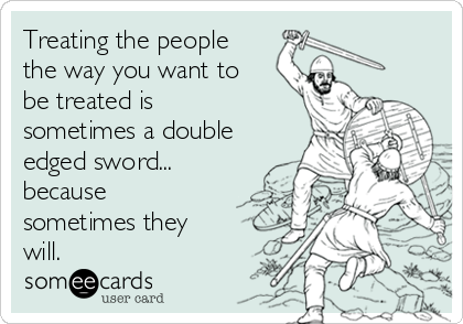 Treating the people the way you want to be treated is sometimes a double edged sword... because sometimes they will.