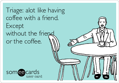 Triage: alot like having  coffee with a friend. Except without the friend or the coffee.