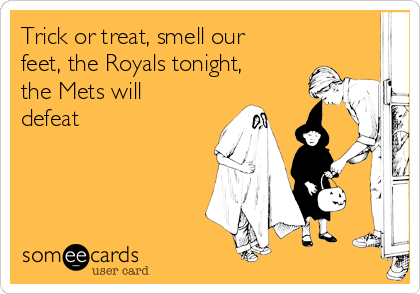 Trick or treat, smell our feet, the Royals tonight, the Mets will defeat