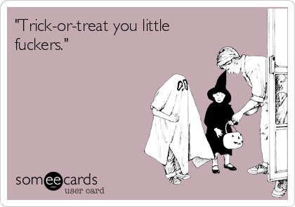 """""""Trick-or-treat you little fuckers."""""""