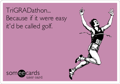TriGRADathon... Because if it were easy it'd be called golf.