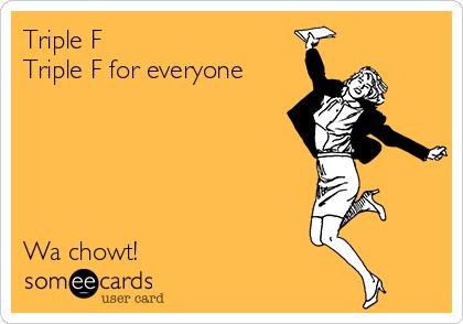 Triple F Triple F for everyone      Wa chowt!