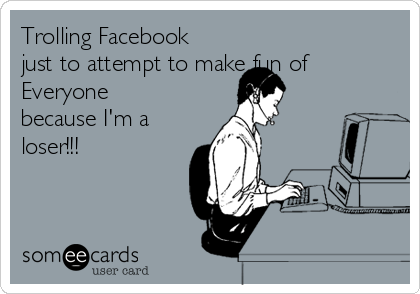 Trolling Facebook just to attempt to make fun of  Everyone because I'm a loser!!!