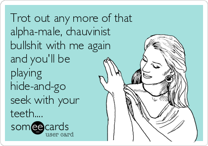 Trot out any more of that alpha-male, chauvinist bullshit with me again and you'll be  playing hide-and-go seek with your teeth....
