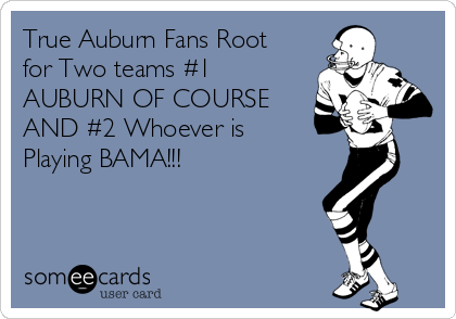 True Auburn Fans Root for Two teams #1 AUBURN OF COURSE AND #2 Whoever is Playing BAMA!!!