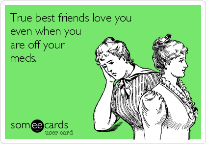 True best friends love you even when you are off your  meds.