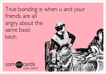 True bonding is when u and your friends are all angry about the same basic bitch