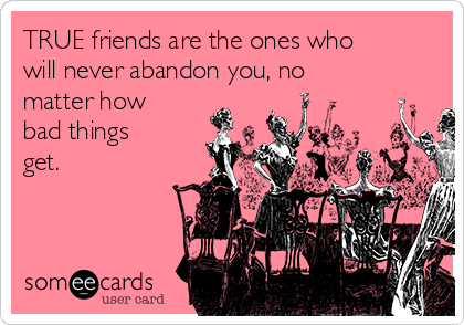 TRUE friends are the ones who will never abandon you, no matter how bad things get.