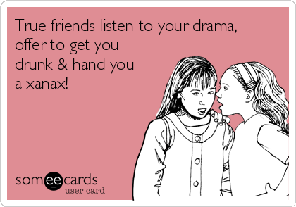 True friends listen to your drama, offer to get you drunk & hand you a xanax!