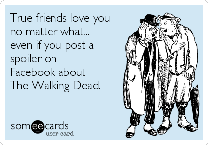 True friends love you no matter what... even if you post a spoiler on Facebook about The Walking Dead.
