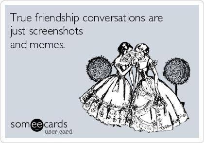 True friendship conversations are just screenshots and memes.