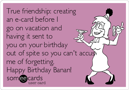 True friendship: creating an e-card before I go on vacation and having it sent to you on your birthday out of spite so you can't accuse me of forgetting. Happy Birthday Banan!
