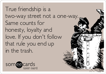 True friendship is a two-way street not a one-way. Same counts for honesty, loyalty and love. If you don't follow that rule you end up in the trash.