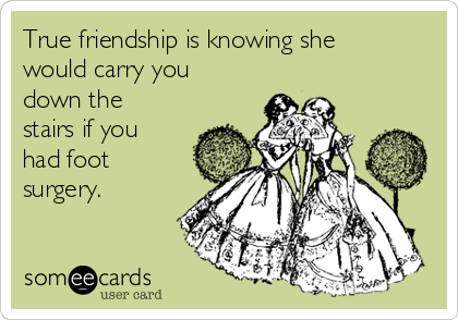 True friendship is knowing she would carry you down the stairs if you had foot surgery.