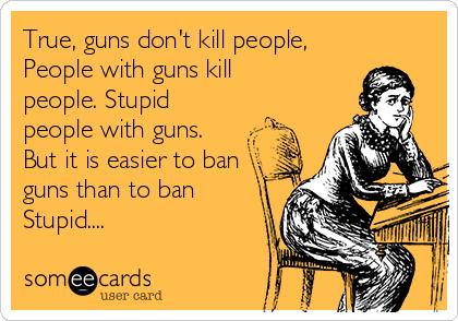 True, guns don't kill people, People with guns kill people. Stupid people with guns. But it is easier to ban guns than to ban Stupid....