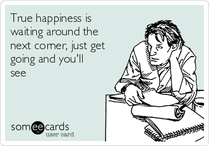 True happiness is waiting around the next corner, just get going and you'll see