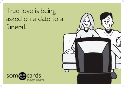 True love is being asked on a date to a funeral.