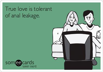 True love is tolerant of anal leakage.