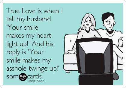 True Love is when I tell my husband 'Your smile makes my heart light up!' And his reply is 'Your smile makes my asshole twinge up!'