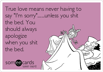 "True love means never having to say ""I'm sorry"".......unless you shit the bed. You should always apologize when you shit the bed."