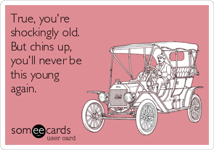 True, you're shockingly old. But chins up, you'll never be this young again.