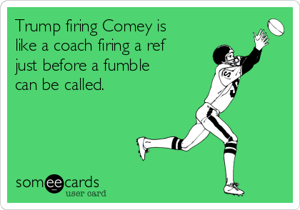 Trump firing Comey is like a coach firing a ref just before a fumble can be called.