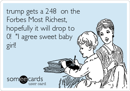 "trump gets a 248  on the Forbes Most Richest, hopefully it will drop to 0!  ""I agree sweet baby girl!"
