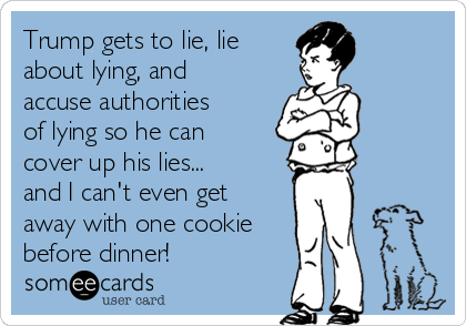 Trump gets to lie, lie about lying, and accuse authorities of lying so he can cover up his lies... and I can't even get away with one cookie before dinner!