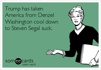 Trump has taken America from Denzel Washington cool down to Steven Segal suck.