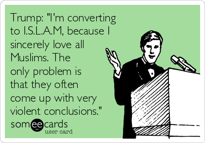 """Trump: """"I'm converting to I.S.L.A.M, because I  sincerely love all Muslims. The only problem is that they often come up with very violent conclusions."""""""