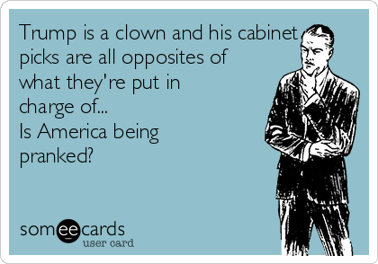 Trump is a clown and his cabinet picks are all opposites of what they're put in charge of... Is America being pranked?