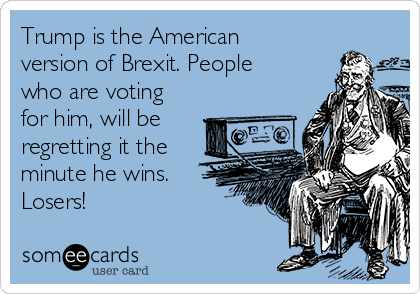 Trump is the American version of Brexit. People who are voting for him, will be regretting it the minute he wins. Losers!
