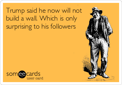 Trump said he now will not build a wall. Which is only surprising to his followers