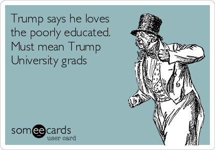 Trump says he loves the poorly educated.  Must mean Trump University grads