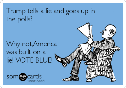 Trump tells a lie and goes up in the polls?   Why not,America was built on a lie! VOTE BLUE!