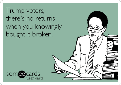 Trump voters, there's no returns  when you knowingly bought it broken.